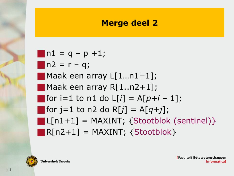 Merge deel 2 n1 = q – p +1; n2 = r – q; Maak een array L[1…n1+1]; Maak een array R[1..n2+1]; for i=1 to n1 do L[i] = A[p+i – 1];